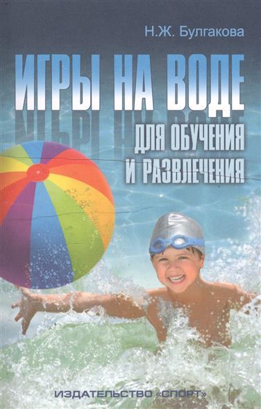 Булгакова Н. Игры на воде для обучения и развлечения. Методические рекомендации