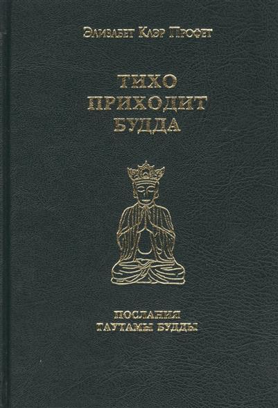 Тихо приходит Будда. Послания Гаутамы Будды