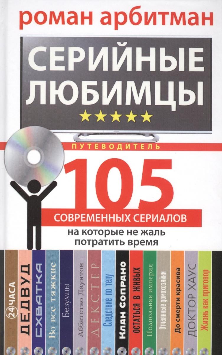 Арбитман Р. Серийные любимцы. 105 современных сериалов, на которые не жаль потратить время