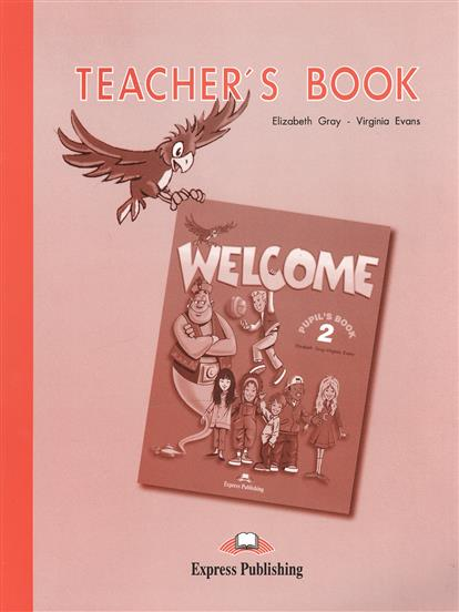 Evans V., Gray E. Welcome 2. Teacher's Book. Книга для учителя gray e evans v welcome 2 pupil s book workbook