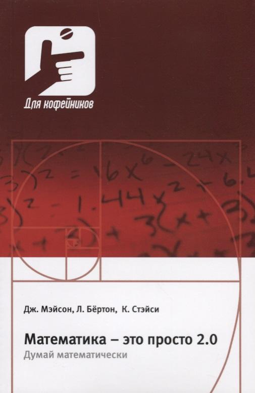 Мэйсон Дж., Бертон Л., Стэйси К. Математика - это просто 2.0. Думай математически