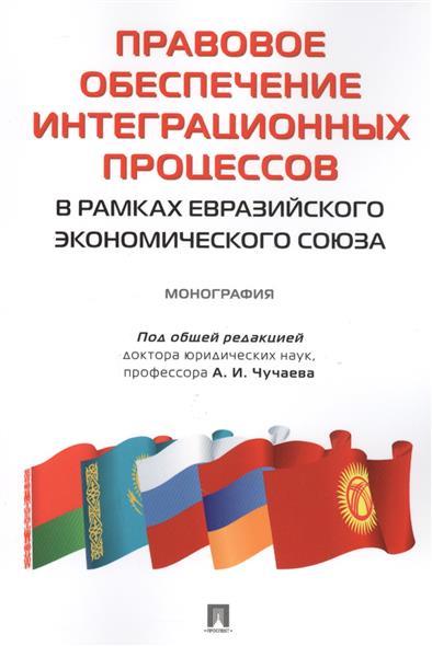 Правовое обеспечение интеграционных процессов в рамках Евразийского экономического союза. Монография