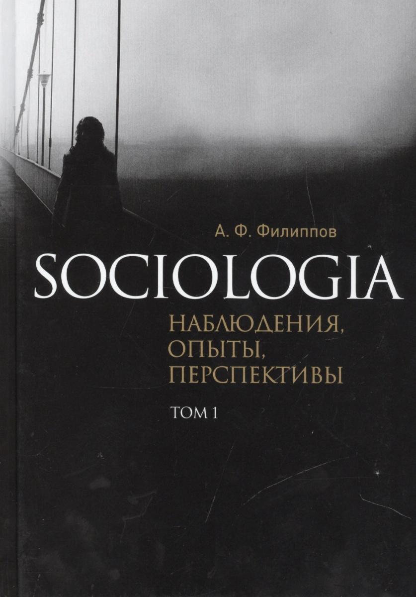 Филиппов А. Sociologia. Наблюдения, опыты, перспективы. Том 1