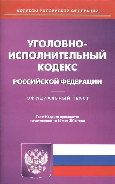 Уголовно-исполнительный кодекс Российской Федерации. Официальный текст. Текст Кодекса приводится по состоянию на 15 мая 2016 года