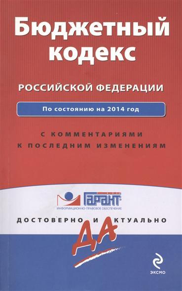 Бюджетный кодекс Российской Федерации. По состоянию на 2014 год. С комментариями к последним изменениям