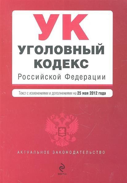 Уголовный кодекс Российской Федерации. Текст с изменениями и дополнениями на 25 мая 2012 года
