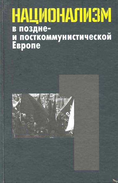 Национализм в поздне- и посткоммунистической Европе т.1/3 тт