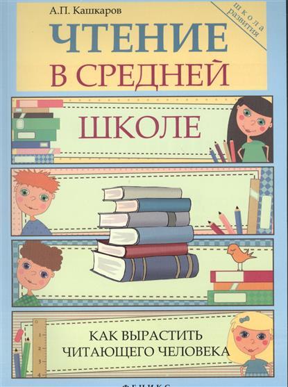 Кашкаров А. Чтение в средней школе. Как вырастить читающего человека кашкаров а как не кормить аптеки и ориентироваться в медицинских услугах
