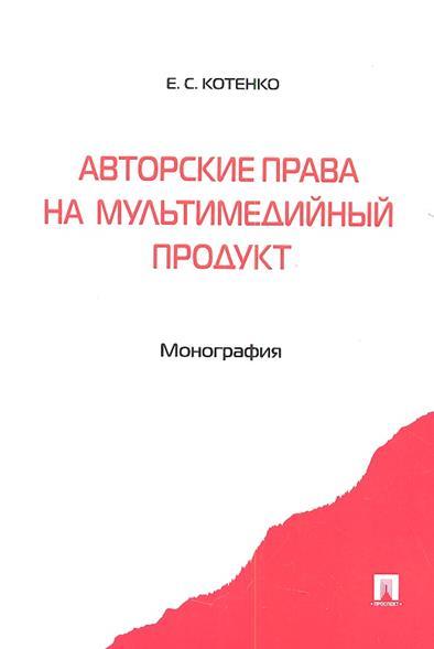Авторские права на мультимедийный продукт. Монография