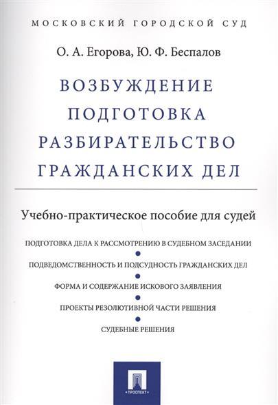 Егорова О., Беспалов Ю. Возбуждение, подготовка, разбирательство гражданских дел. Учебно-практическое пособие для судей
