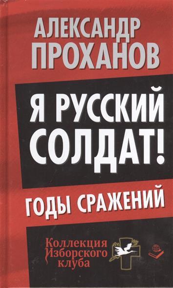 Я русский солдат! Годы сражений