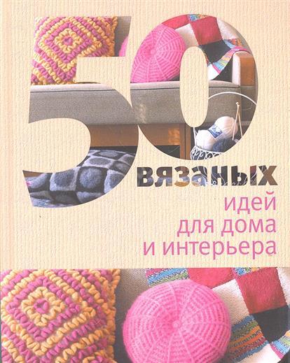 Спиридонова Н. (ред.) 50 вязаных идей для дома и интерьера. Спицы и крючок