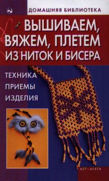 Вышиваем вяжем плетем из ниток и бисера Техника Приемы Изделия