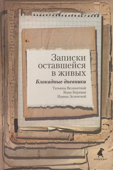 Записки оставшейся в живых. Блокадные дневники Татьяны Великотной, Веры Берхман, Ирины Зеленской