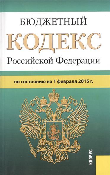 Бюджетный кодекс Российской Федерации по состоянию на 1 февраля 2015 г.