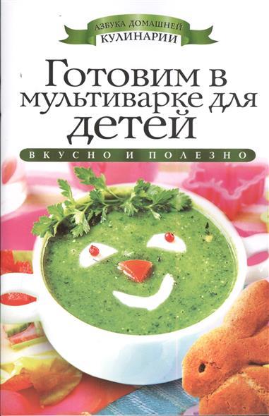 Яковлева О. Готовим в мультиварке для детей. Вкусно и полезно экспресс рецепты готовим в мультиварке