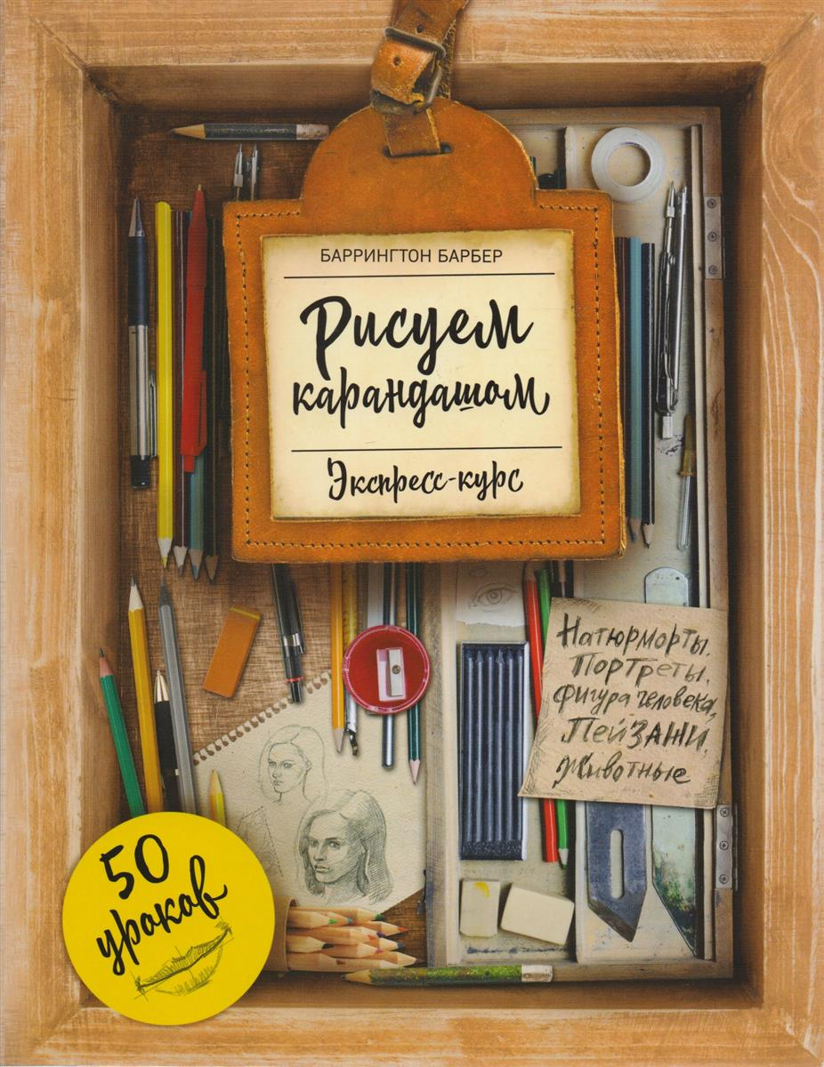 Барбер Б. Рисуем карандашом: экспресс-курс записные книжки эксмо sketchbook рисуем море экспресс курс