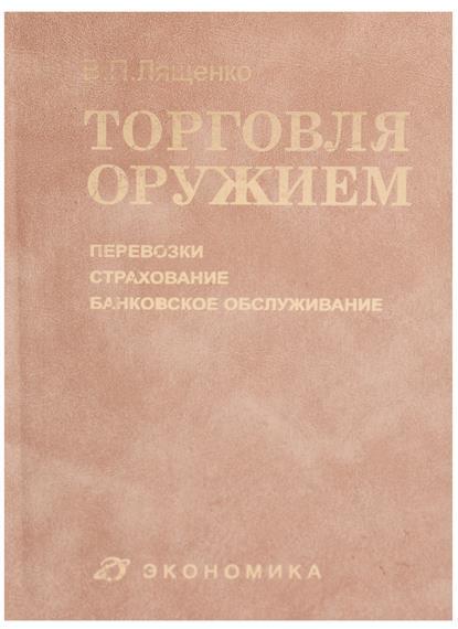 Лященко В. Торговля оружием: перевозки, страхование, банковское обслуживание лященко в торговля оружием проведение ниокр…