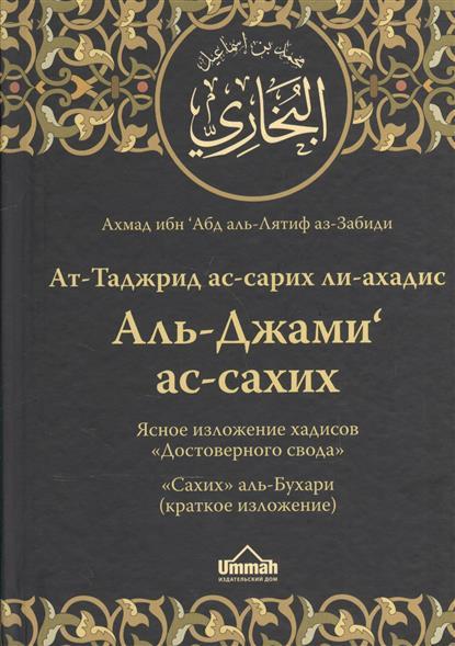 аз-Забиди А. Ат-Таджрид ас-сарих ли-ахадис Аль-Джами`ас-сахих = Ясное изложение хадисов «Достоверного свода». «Сахих» аль-Бухари (краткое изложение)