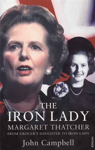 Campbell J. The Iron Lady. Margaret Thatcher: From Grocer's Daughter to Iron Lady virgin s daughter the