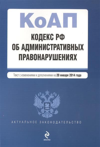 Кодекс РФ об административных правонарушениях. Текст с изменениями и дополнениями на 20 января 2014 года