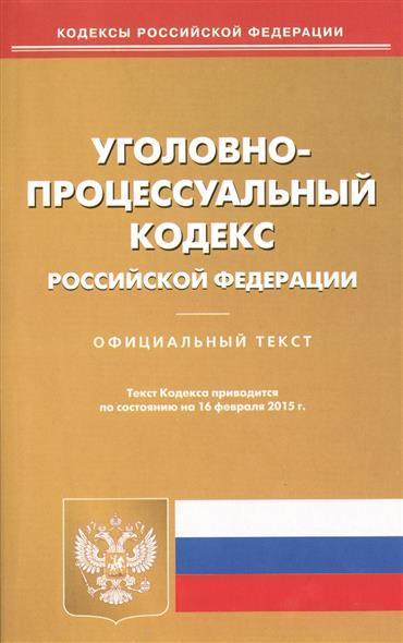 Уголовно-процессуальный кодекс Российской Федерации. Официальный текст. Текст Кодекса приводится по состоянию на 16 февраля 2015 г.