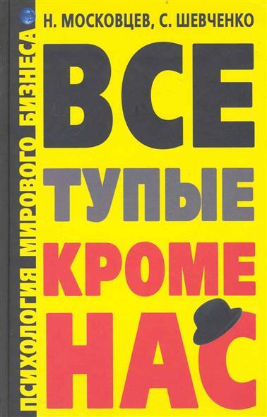 Московцев Н.: Все тупые кроме нас Психология мирового бизнеса