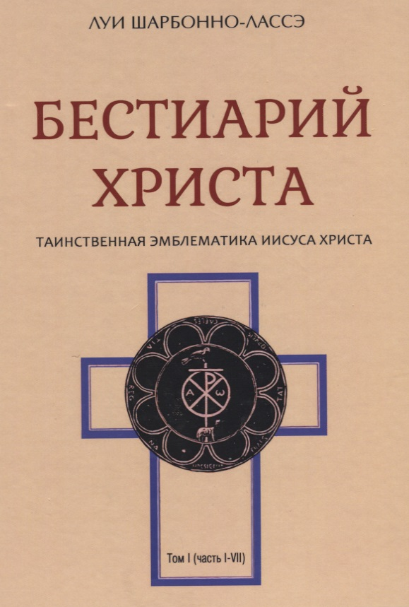 Бестиарий Христа. Таинственная эмблематика Иисуса Христа. Том I (часть I-VII)