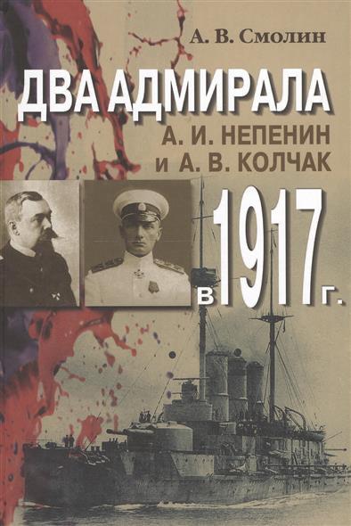 Два адмирала. А.И. Непенин и А.В. Колчак в 1917 г.