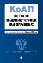 Кодекс Российской Федерации об административных правонарушениях. Текст с изменениями и дополнениями на 22 апреля 2018 г.
