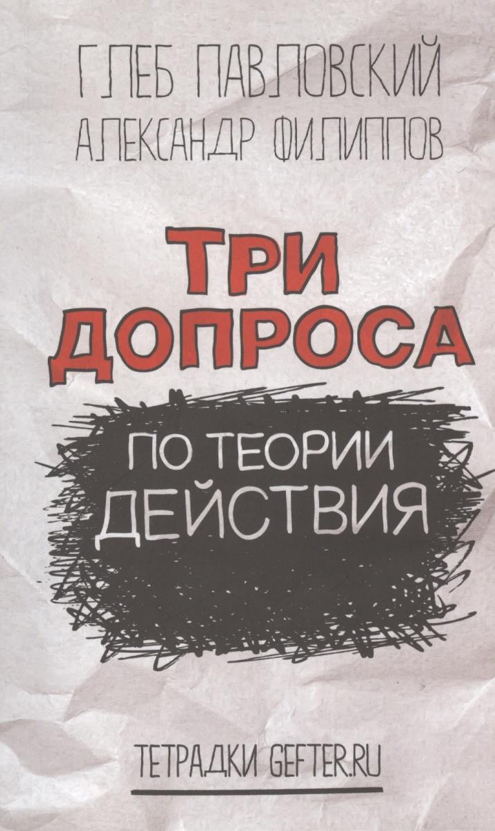 Филиппов А., Павловский Г. Разговоры о политическом действии (Три допроса по теории действия) ISBN: 9785973902131