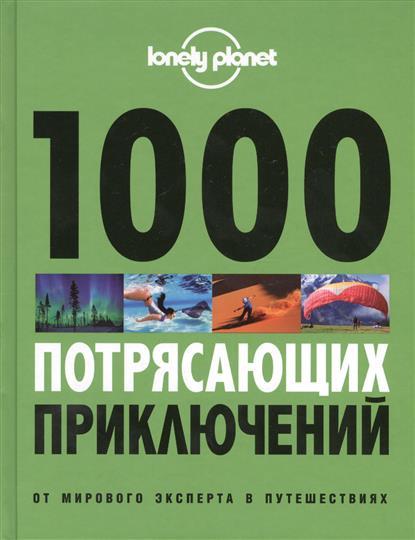 Атиткинсон Б., Армстронг К., Бэйн Э., Бартон Р. и др. 1000 потрясающих приключений от мирового лидера в путешествиях
