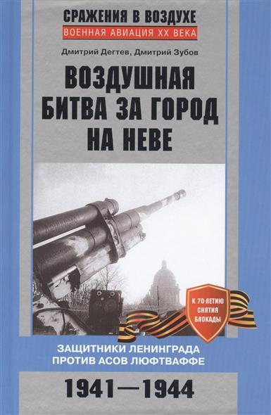 Дегтев Д., Зубов Д. Воздушная битва за город на Неве. Защитники Ленинграда против асов люфтваффе. 1941-1944