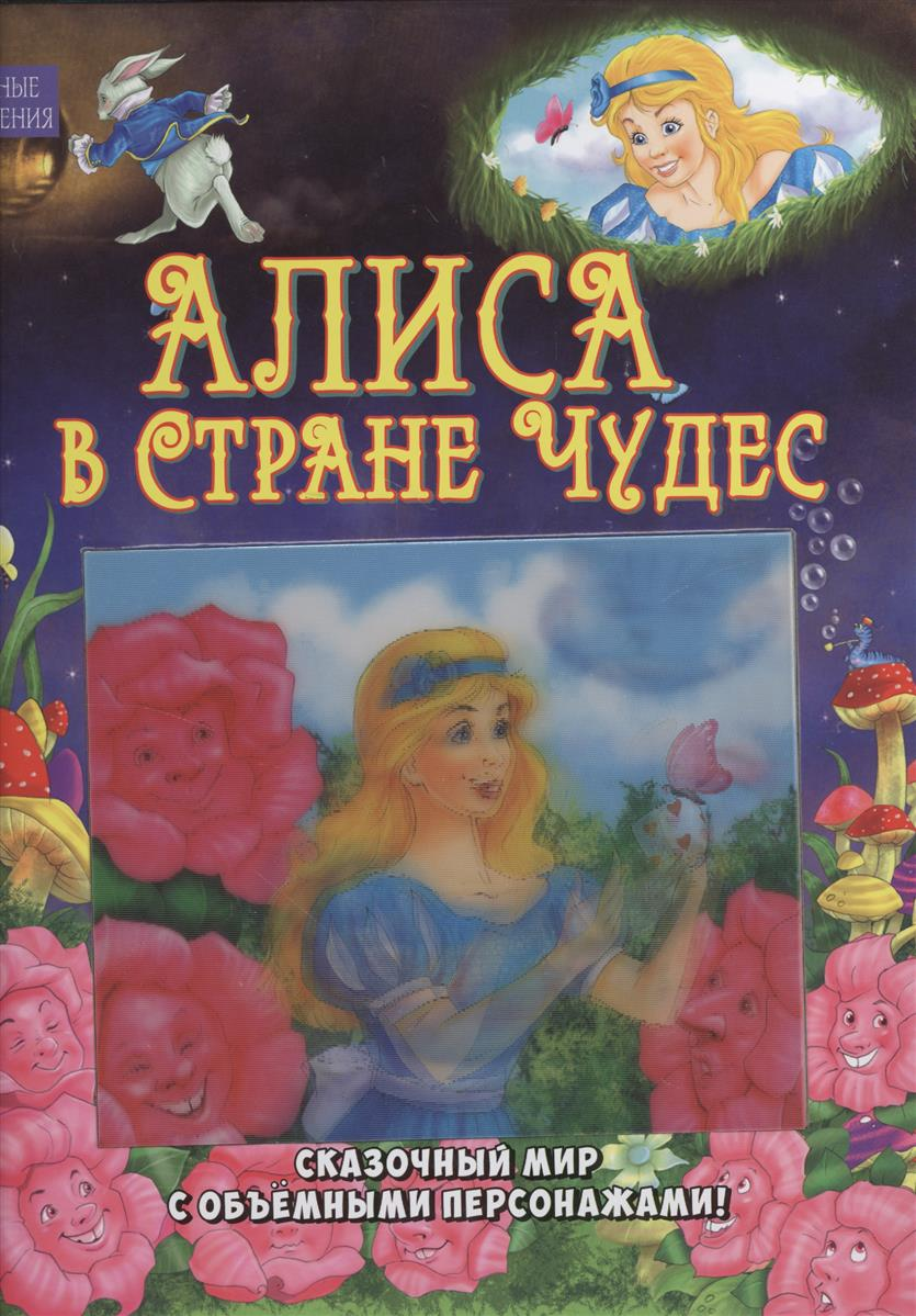 Кэррол Л. Алиса в Стране Чудес. Сказочный мир с объемными персонажами