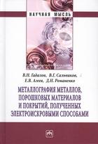 Металлография металлов, порошковых материалов и покрытий, полученных электроискровыми способами. Монография