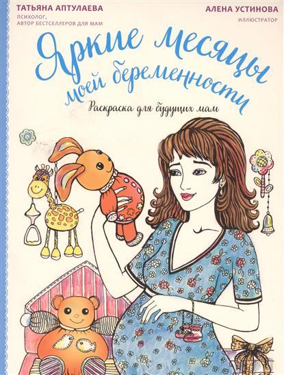 Аптулаева Т. Яркие месяцы моей беременности. Раскраска для будущих мам ISBN: 9785699885145 дневник моей беременности