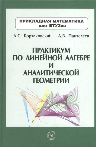 Бортаковский А., Пантелеев А. Практикум по линейной алгебре и аналитической геометрии