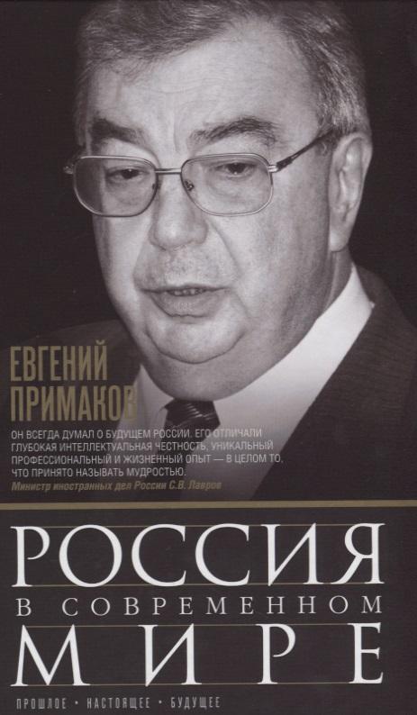 Примаков Е. Россия в современном мире. Прошлое, настоящее, будущее