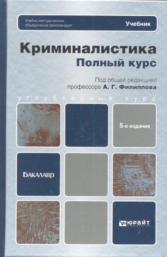 Филиппов А. (ред.) Криминалистика. Полный курс. Учебник для вузов. 5-е издание, переработанное и дополненное