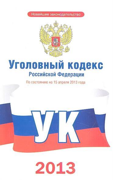 Уголовный кодекс Российской Федерации. По состоянию на 15 апреля 2013 года