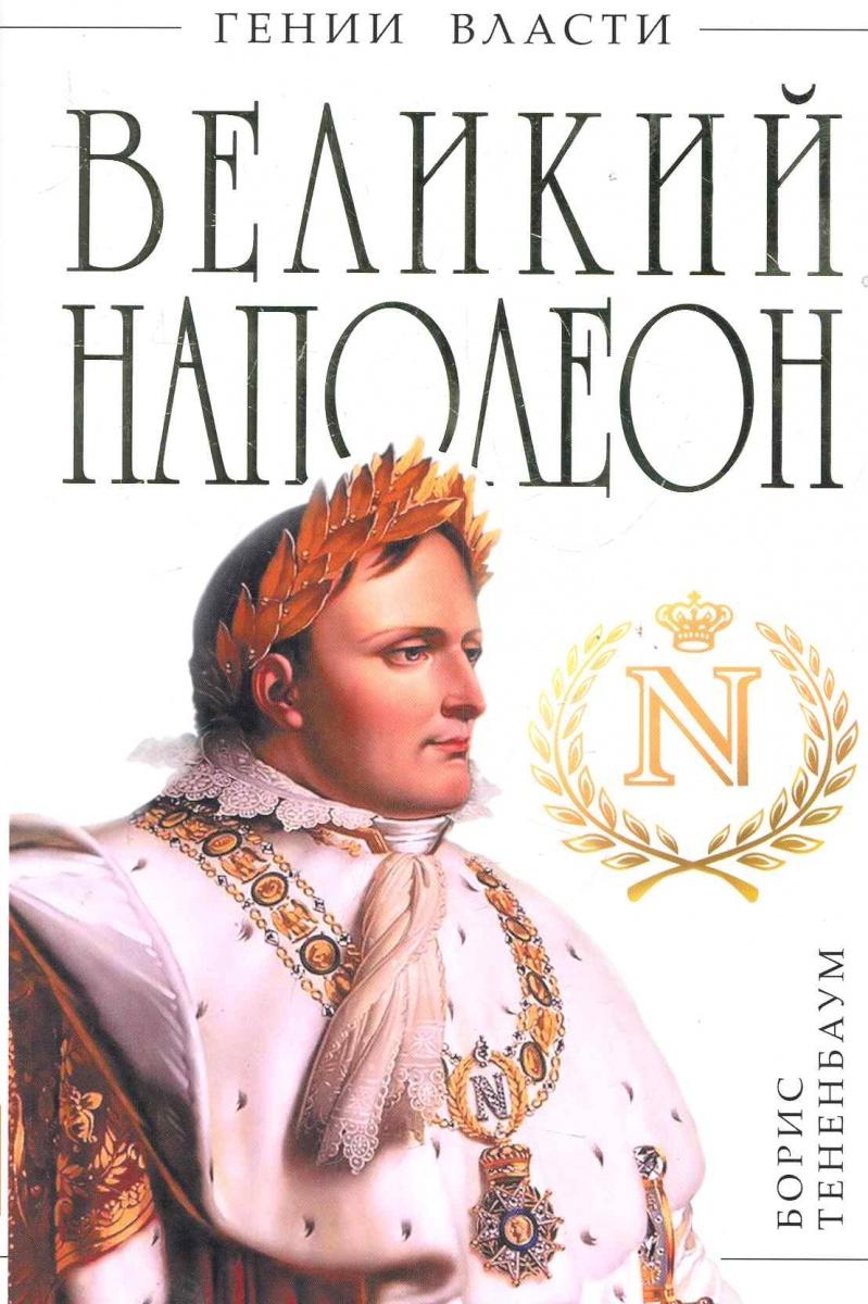 Тененбаум Б. Великий Наполеон Моя любовница власть ISBN: 9785699503902 борис тененбаум гений войны наполеон трон на штыках