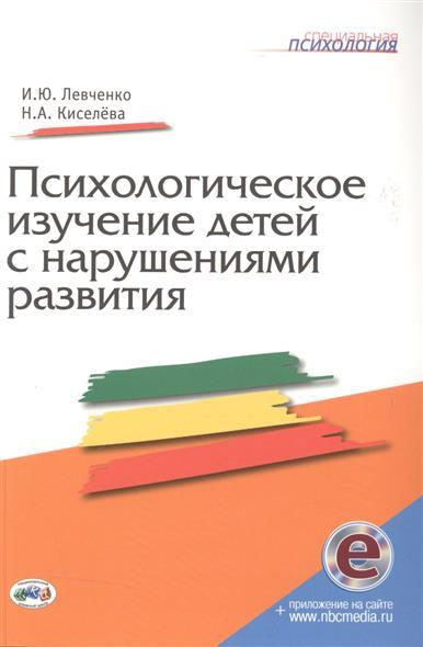 Левченко И., Киселева Н. Психологическое изучение детей с нарушениями развития ISBN: 9785444100516