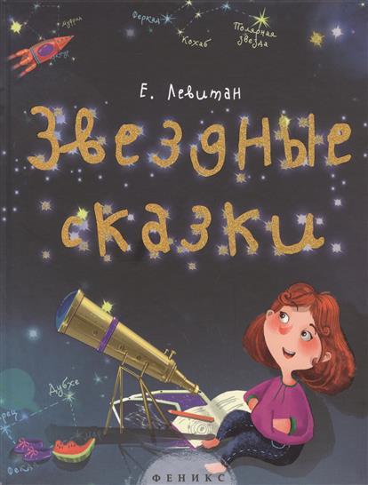 Левитан Е. Звездные сказки. Моя первая книжка по астрономии книги феникс премьер звездные сказки моя первая книжка по астрономии