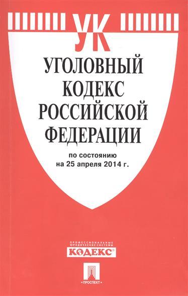 Уголовный кодекс Российской Федерации. По состоянию на 25 апреля 2014 г.