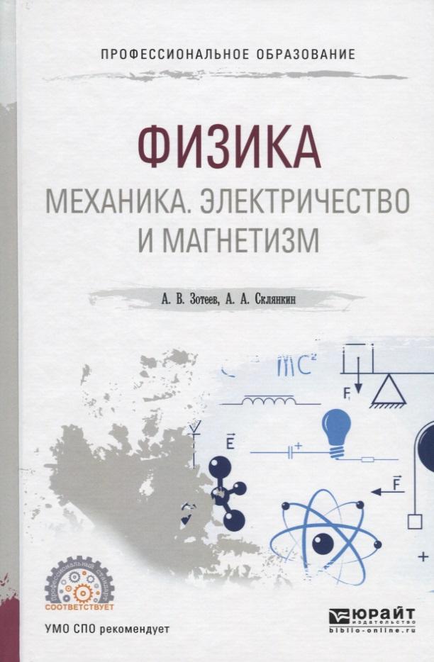 Зотеев А., Склянкин А. Физика: Механика. Электричество и магнетизм. Учебное пособие для СПО