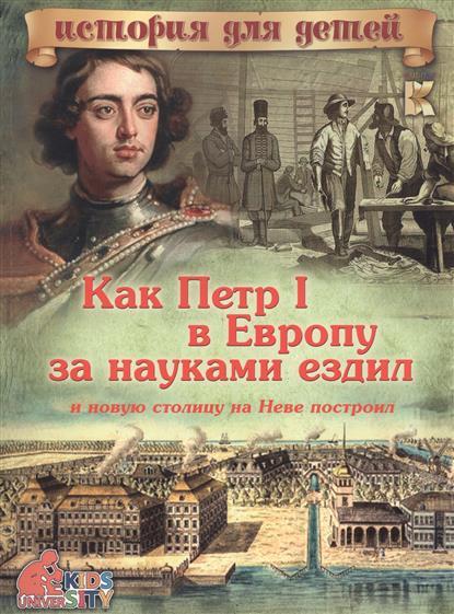 Владимиров В. Как Петр I в Европу за науками ездил и новую столицу на Неве построил