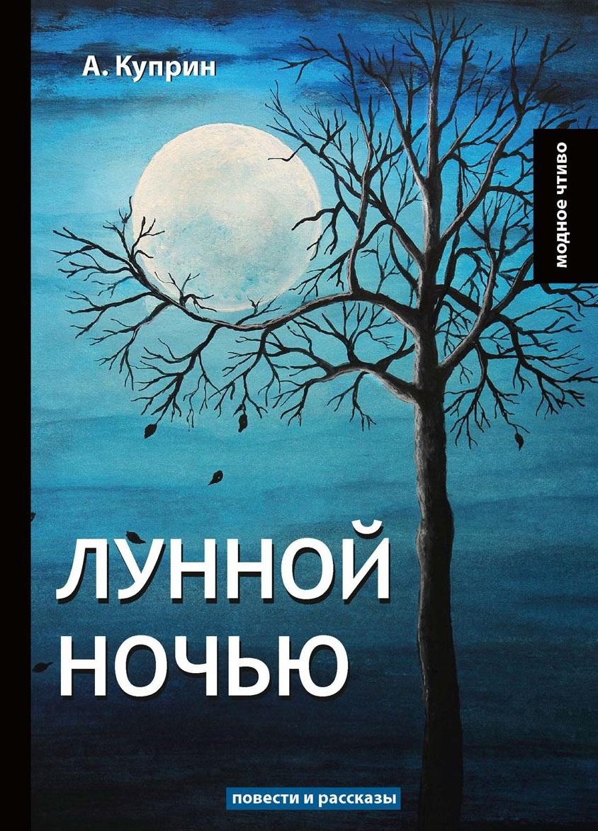 Куприн А. Лунной ночью ISBN: 9785521065073 а и куприн резеда