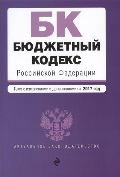 Бюджетный кодекс Российской Федерации. Текст с изменениями и дополнениями на 20 января 2017 года