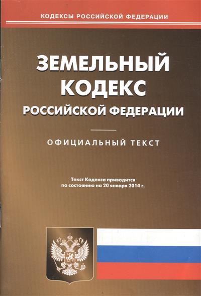 Земельный кодекс Российской Федерации. Официальный текст. Текст Кодекса приводится по состоянию на 20 января 2014 г.