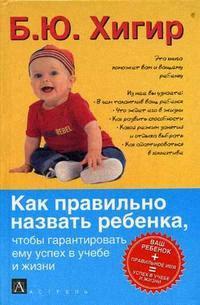 Хигир Б. Как правильно назвать ребенка чтобы гарантировать ему успех в учебе и жизни хигир б имена россии